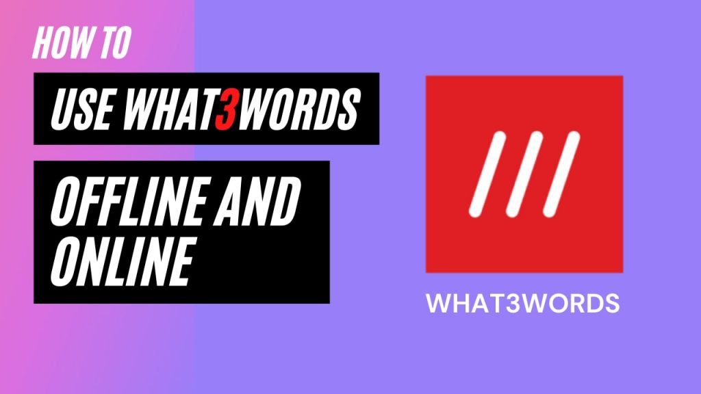 How to use What3Words App in Online and Offline modes
